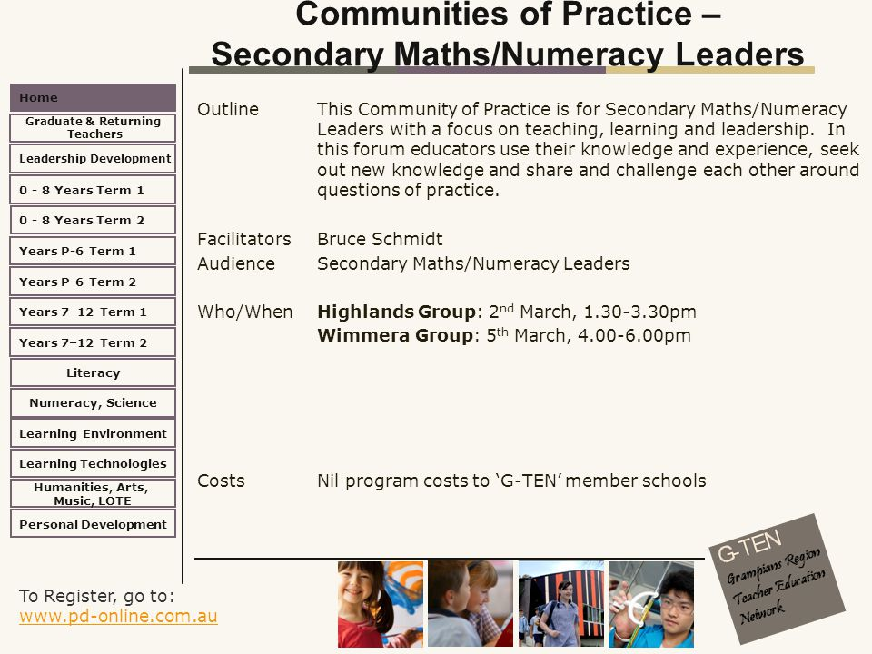 To Register, go to: www.pd-online.com.au www.pd-online.com.au Home Leadership Development 0 - 8 Years Term 2 Learning Environment Literacy Numeracy, Science Learning Technologies Humanities, Arts, Music, LOTE Personal Development 0 - 8 Years Term 1 Years P-6 Term 1 Years P-6 Term 2 Years 7–12 Term 2 Years 7–12 Term 1 Graduate & Returning Teachers Communities of Practice – Secondary Maths/Numeracy Leaders Outline This Community of Practice is for Secondary Maths/Numeracy Leaders with a focus on teaching, learning and leadership.
