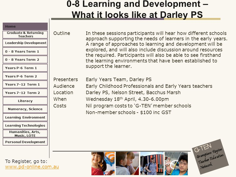 To Register, go to: www.pd-online.com.au www.pd-online.com.au Home Leadership Development 0 - 8 Years Term 2 Learning Environment Literacy Numeracy, Science Learning Technologies Humanities, Arts, Music, LOTE Personal Development 0 - 8 Years Term 1 Years P-6 Term 1 Years P-6 Term 2 Years 7–12 Term 2 Years 7–12 Term 1 Graduate & Returning Teachers 0-8 Learning and Development – What it looks like at Darley PS Outline In these sessions participants will hear how different schools approach supporting the needs of learners in the early years.
