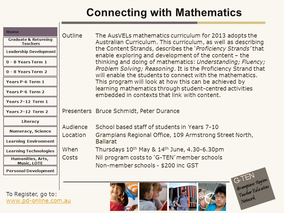 To Register, go to: www.pd-online.com.au www.pd-online.com.au Home Leadership Development 0 - 8 Years Term 2 Learning Environment Literacy Numeracy, Science Learning Technologies Humanities, Arts, Music, LOTE Personal Development 0 - 8 Years Term 1 Years P-6 Term 1 Years P-6 Term 2 Years 7–12 Term 2 Years 7–12 Term 1 Graduate & Returning Teachers Connecting with Mathematics Outline The AusVELs mathematics curriculum for 2013 adopts the Australian Curriculum.