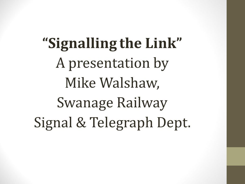 Signalling the Link A presentation by Mike Walshaw, Swanage Railway Signal & Telegraph Dept.