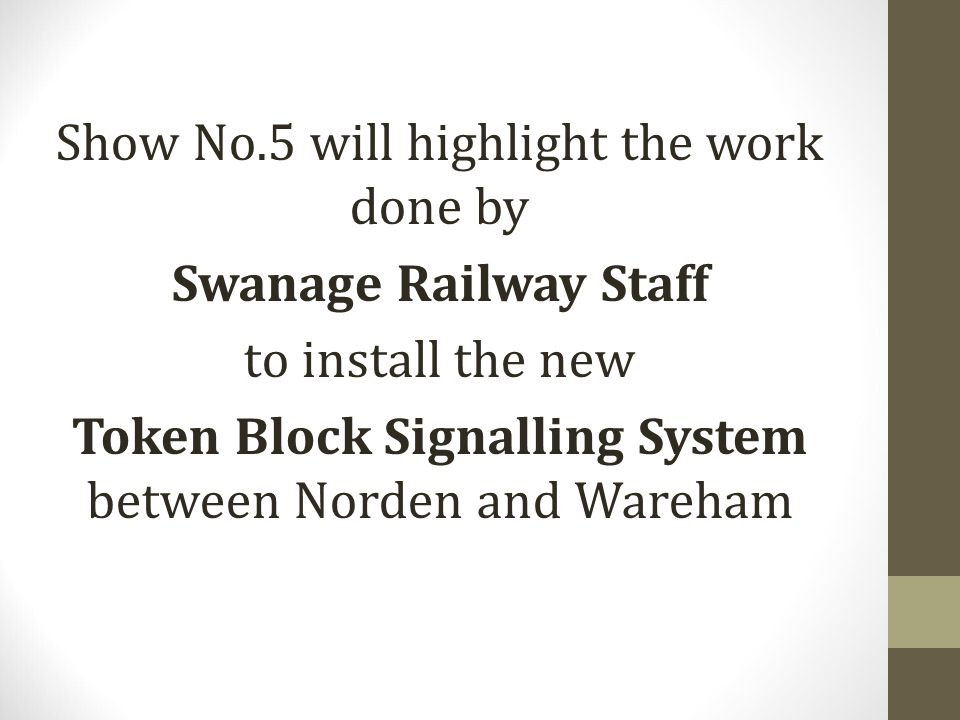 Show No.5 will highlight the work done by Swanage Railway Staff to install the new Token Block Signalling System between Norden and Wareham