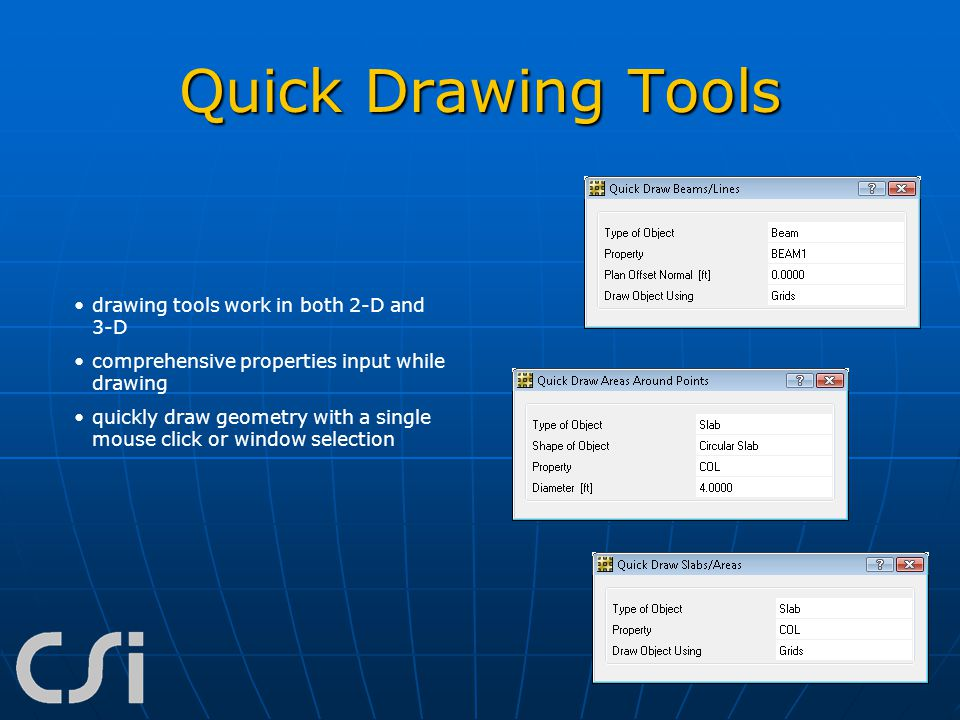 Quick Drawing Tools drawing tools work in both 2-D and 3-D comprehensive properties input while drawing quickly draw geometry with a single mouse clic