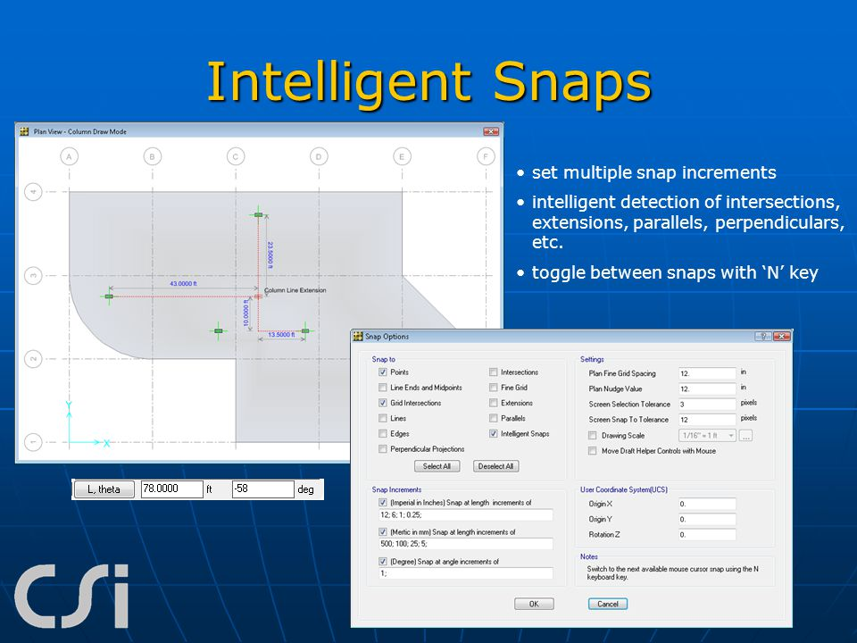Intelligent Snaps set multiple snap increments intelligent detection of intersections, extensions, parallels, perpendiculars, etc. toggle between snap