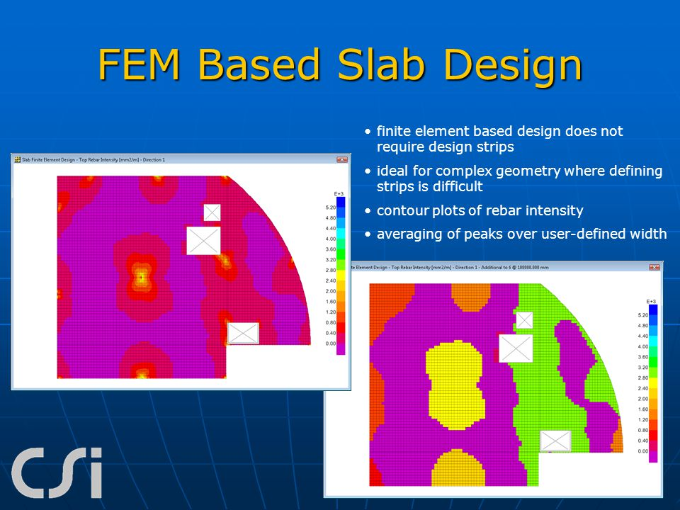 FEM Based Slab Design finite element based design does not require design strips ideal for complex geometry where defining strips is difficult contour
