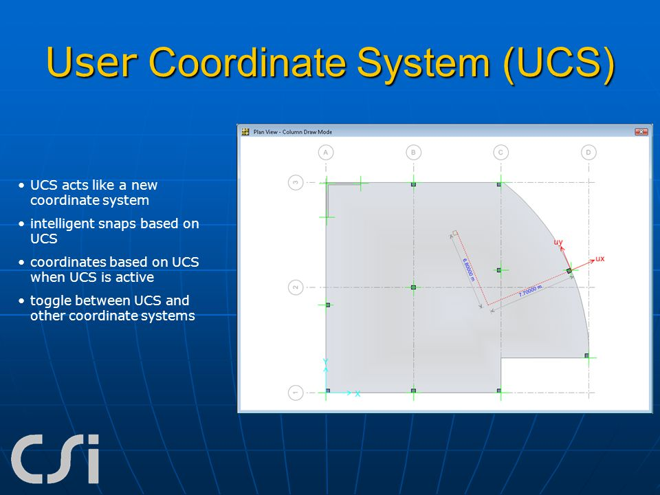 User Coordinate System (UCS) UCS acts like a new coordinate system intelligent snaps based on UCS coordinates based on UCS when UCS is active toggle b