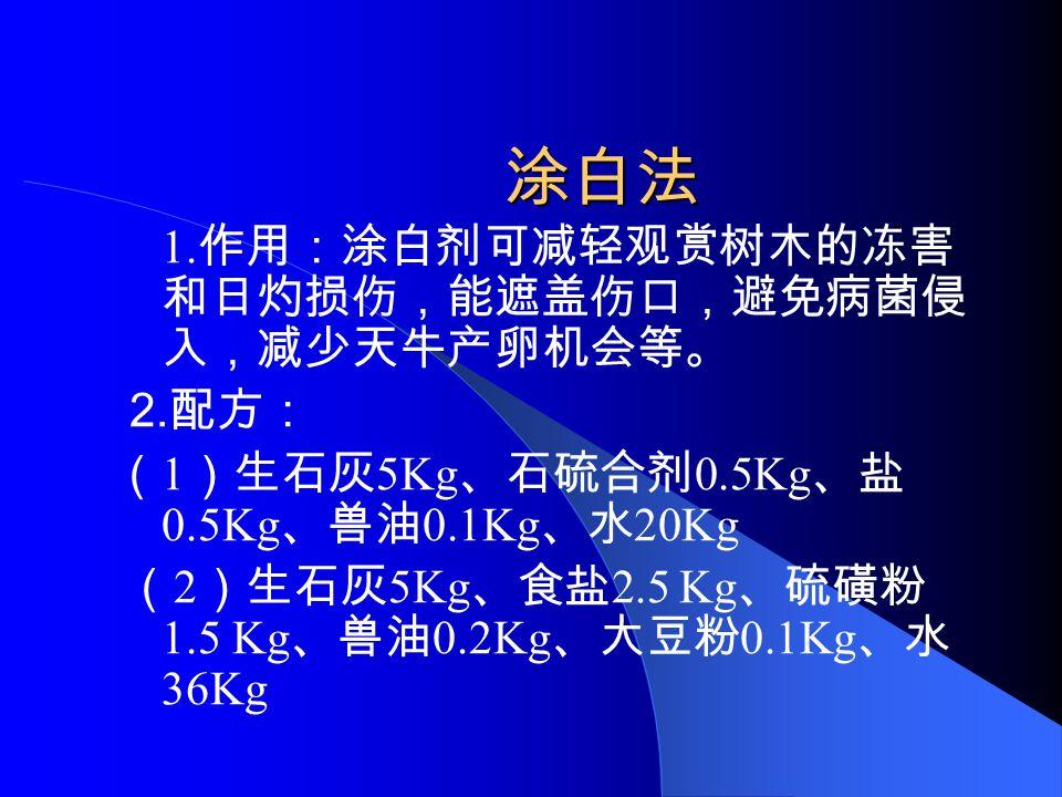 涂白法 1. 作用:涂白剂可减轻观赏树木的冻害 和日灼损伤,能遮盖伤口,避免病菌侵 入,减少天牛产卵机会等。 2. 配方: ( 1 )生石灰 5Kg 、石硫合剂 0.5Kg 、盐 0.5Kg 、兽油 0.1Kg 、水 20Kg ( 2 )生石灰 5Kg 、食盐 2.5 Kg 、硫磺粉 1.5 Kg