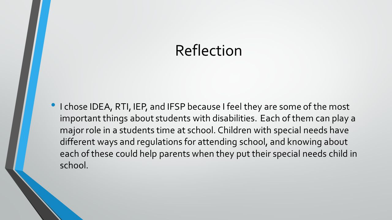 Reflection I chose IDEA, RTI, IEP, and IFSP because I feel they are some of the most important things about students with disabilities.