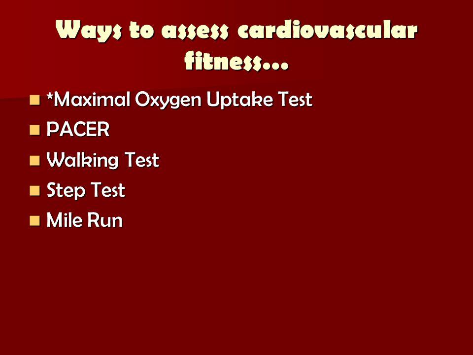 Ways to assess cardiovascular fitness… *Maximal Oxygen Uptake Test *Maximal Oxygen Uptake Test PACER PACER Walking Test Walking Test Step Test Step Test Mile Run Mile Run
