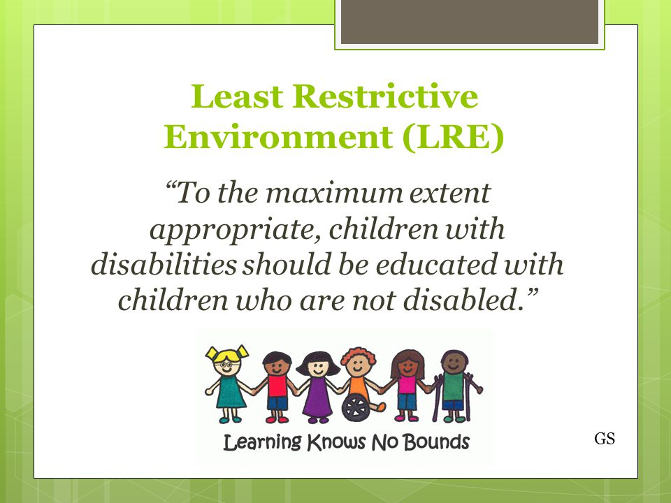Least Restrictive Environment (LRE) To the maximum extent appropriate, children with disabilities should be educated with children who are not disabled. GS