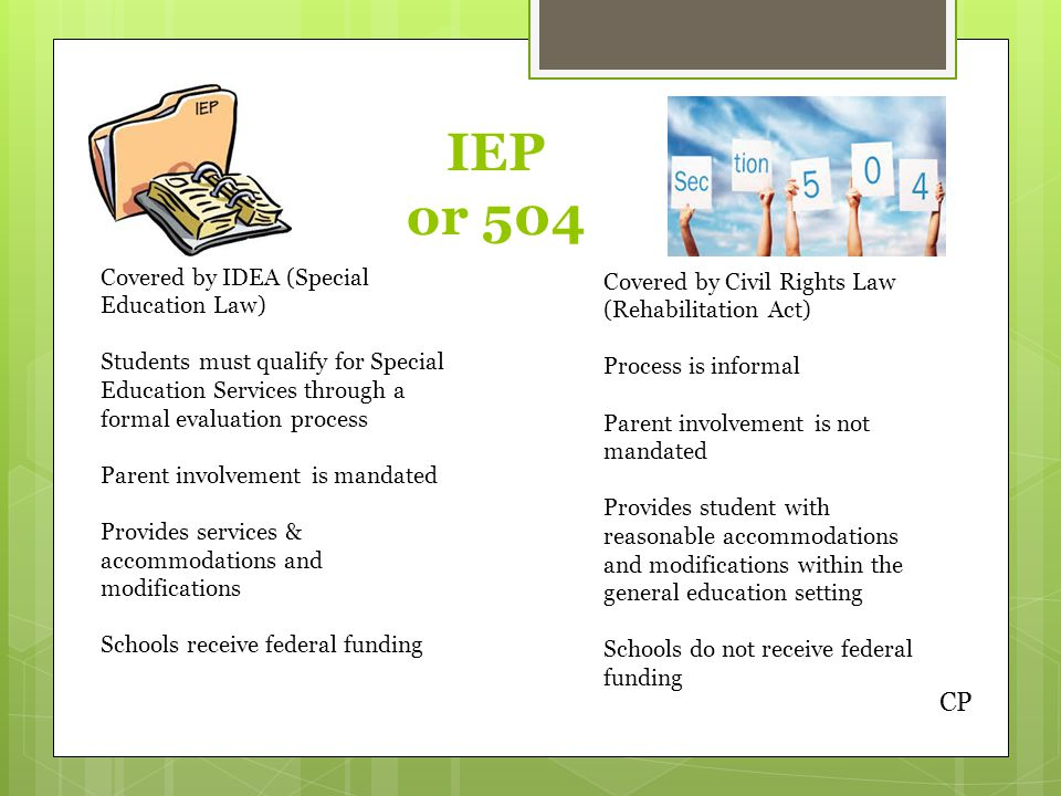 IEP or 504 Covered by IDEA (Special Education Law) Students must qualify for Special Education Services through a formal evaluation process Parent involvement is mandated Provides services & accommodations and modifications Schools receive federal funding Covered by Civil Rights Law (Rehabilitation Act) Process is informal Parent involvement is not mandated Provides student with reasonable accommodations and modifications within the general education setting Schools do not receive federal funding CP