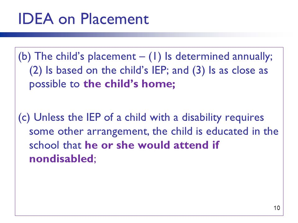 10 IDEA on Placement (b) The child's placement – (1) Is determined annually; (2) Is based on the child's IEP; and (3) Is as close as possible to the child's home; (c) Unless the IEP of a child with a disability requires some other arrangement, the child is educated in the school that he or she would attend if nondisabled;
