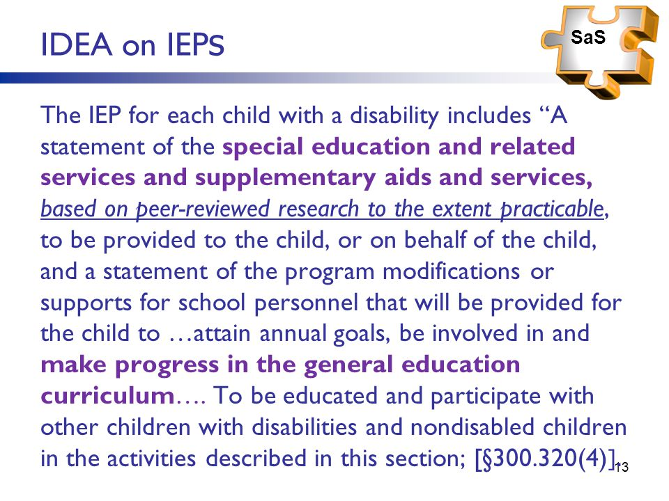13 IDEA on IEP s The IEP for each child with a disability includes A statement of the special education and related services and supplementary aids and services, based on peer-reviewed research to the extent practicable, to be provided to the child, or on behalf of the child, and a statement of the program modifications or supports for school personnel that will be provided for the child to …attain annual goals, be involved in and make progress in the general education curriculum….