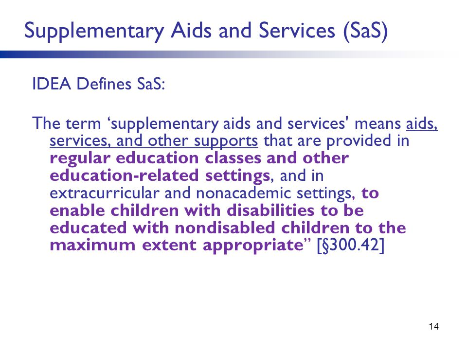 14 Supplementary Aids and Services (SaS) IDEA Defines SaS: The term 'supplementary aids and services means aids, services, and other supports that are provided in regular education classes and other education-related settings, and in extracurricular and nonacademic settings, to enable children with disabilities to be educated with nondisabled children to the maximum extent appropriate [§300.42]