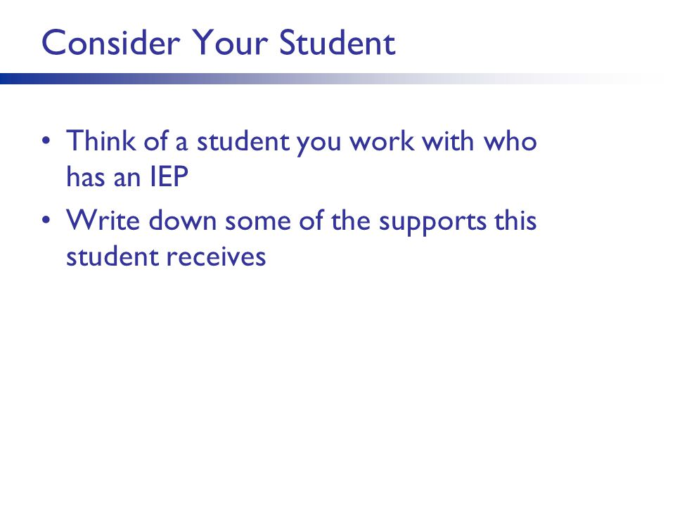 Consider Your Student Think of a student you work with who has an IEP Write down some of the supports this student receives