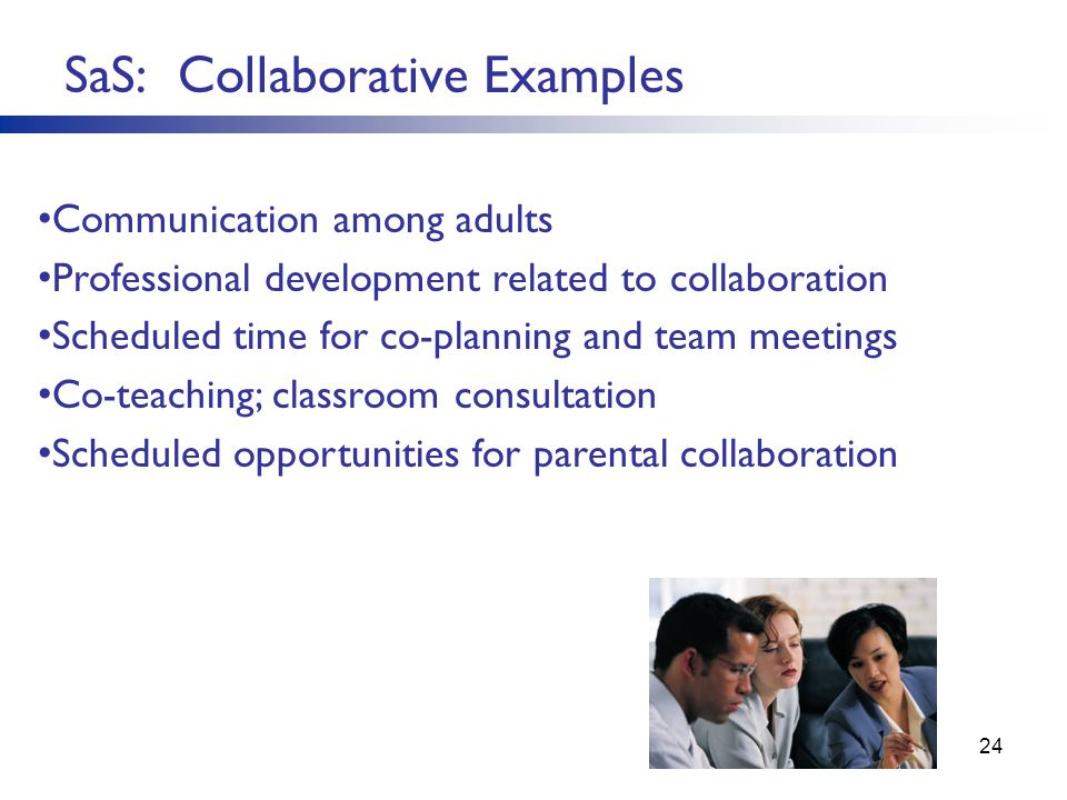 24 SaS: Collaborative Examples Communication among adults Professional development related to collaboration Scheduled time for co-planning and team meetings Co-teaching; classroom consultation Scheduled opportunities for parental collaboration