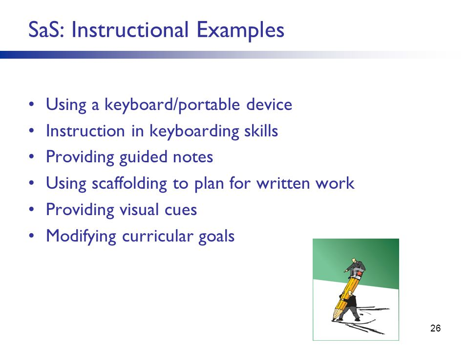 SaS: Instructional Examples Using a keyboard/portable device Instruction in keyboarding skills Providing guided notes Using scaffolding to plan for written work Providing visual cues Modifying curricular goals 26
