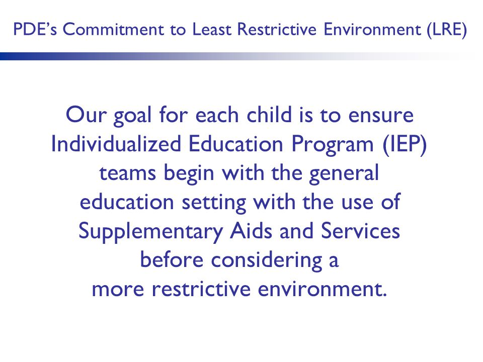 PDE's Commitment to Least Restrictive Environment (LRE) Our goal for each child is to ensure Individualized Education Program (IEP) teams begin with the general education setting with the use of Supplementary Aids and Services before considering a more restrictive environment.