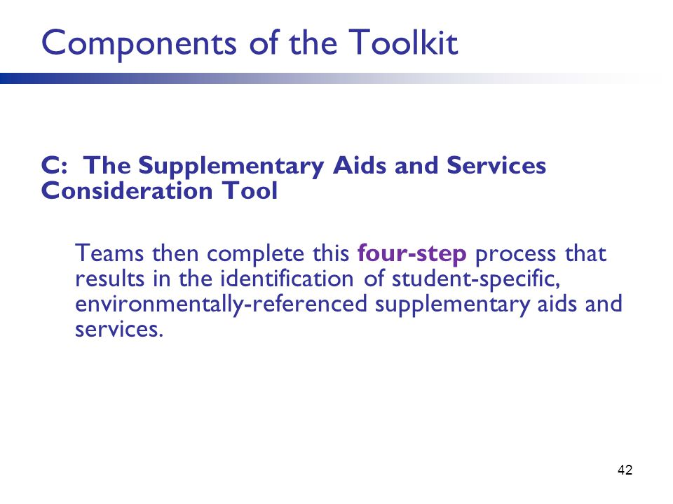 42 Components of the Toolkit C: The Supplementary Aids and Services Consideration Tool Teams then complete this four-step process that results in the identification of student-specific, environmentally-referenced supplementary aids and services.