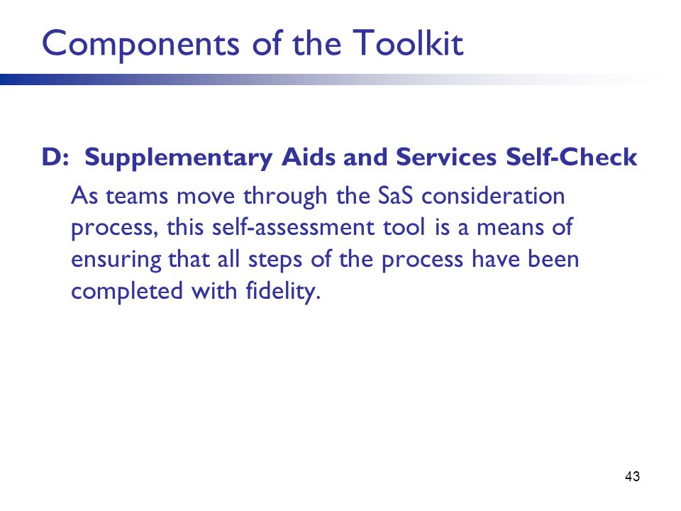 Components of the Toolkit D: Supplementary Aids and Services Self-Check As teams move through the SaS consideration process, this self-assessment tool is a means of ensuring that all steps of the process have been completed with fidelity.