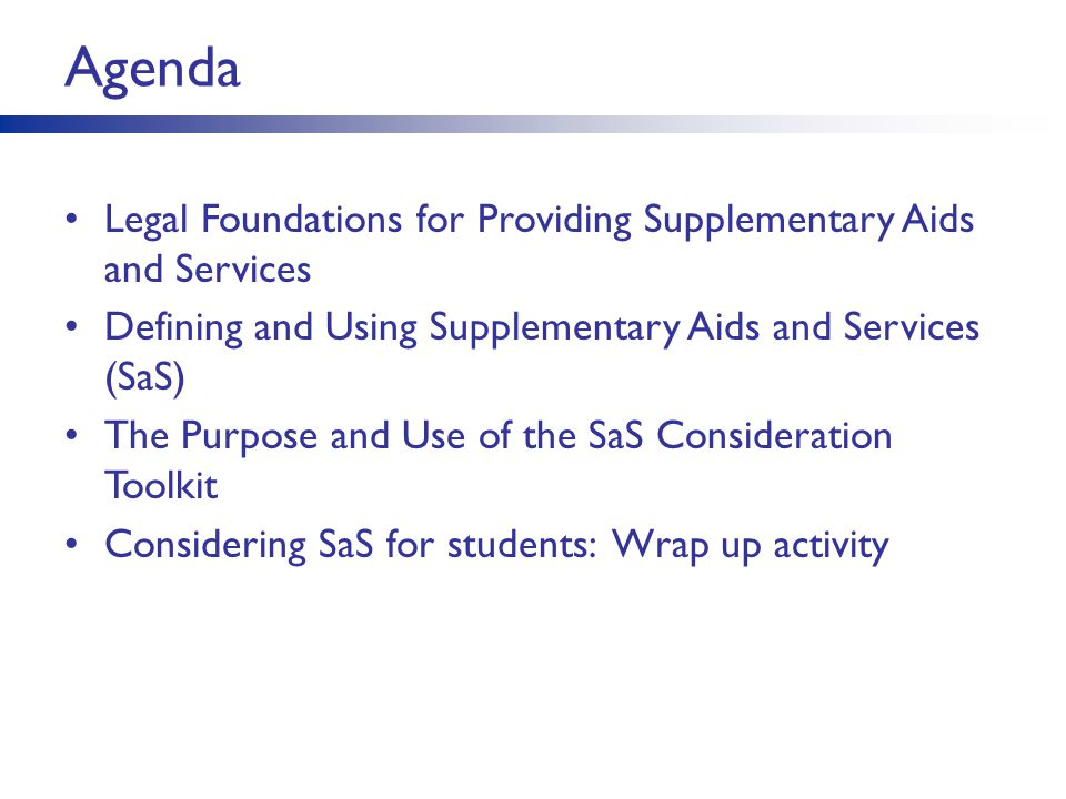 Agenda Legal Foundations for Providing Supplementary Aids and Services Defining and Using Supplementary Aids and Services (SaS) The Purpose and Use of the SaS Consideration Toolkit Considering SaS for students: Wrap up activity