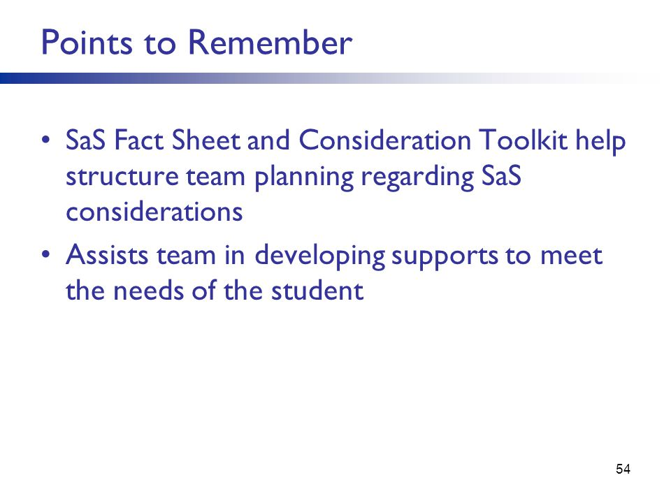 Points to Remember SaS Fact Sheet and Consideration Toolkit help structure team planning regarding SaS considerations Assists team in developing supports to meet the needs of the student 54