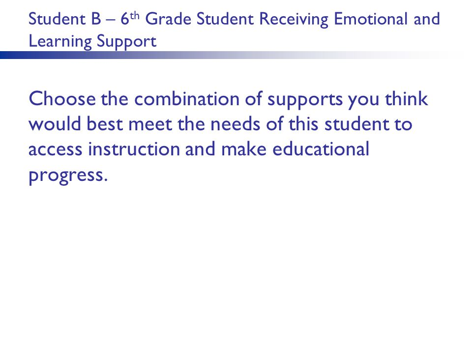 Student B – 6 th Grade Student Receiving Emotional and Learning Support Choose the combination of supports you think would best meet the needs of this student to access instruction and make educational progress.