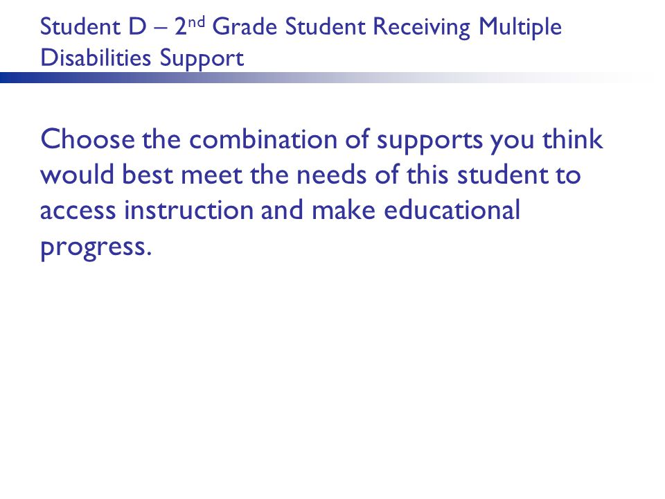 Student D – 2 nd Grade Student Receiving Multiple Disabilities Support Choose the combination of supports you think would best meet the needs of this student to access instruction and make educational progress.