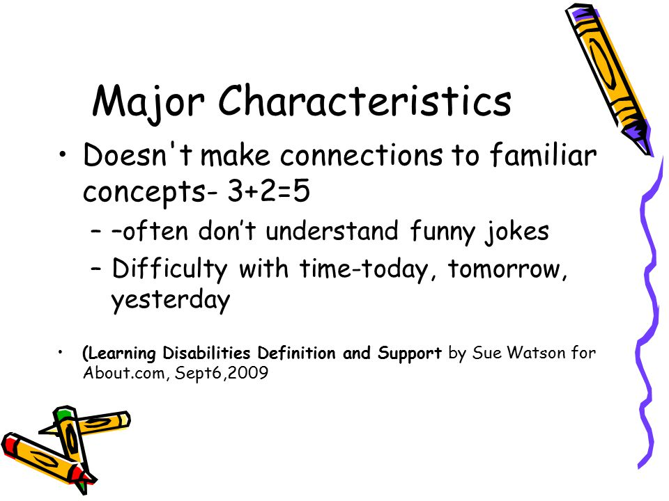 Major Characteristics Doesn t make connections to familiar concepts- 3+2=5 ––often don't understand funny jokes –Difficulty with time-today, tomorrow, yesterday (Learning Disabilities Definition and Support by Sue Watson for About.com, Sept6,2009