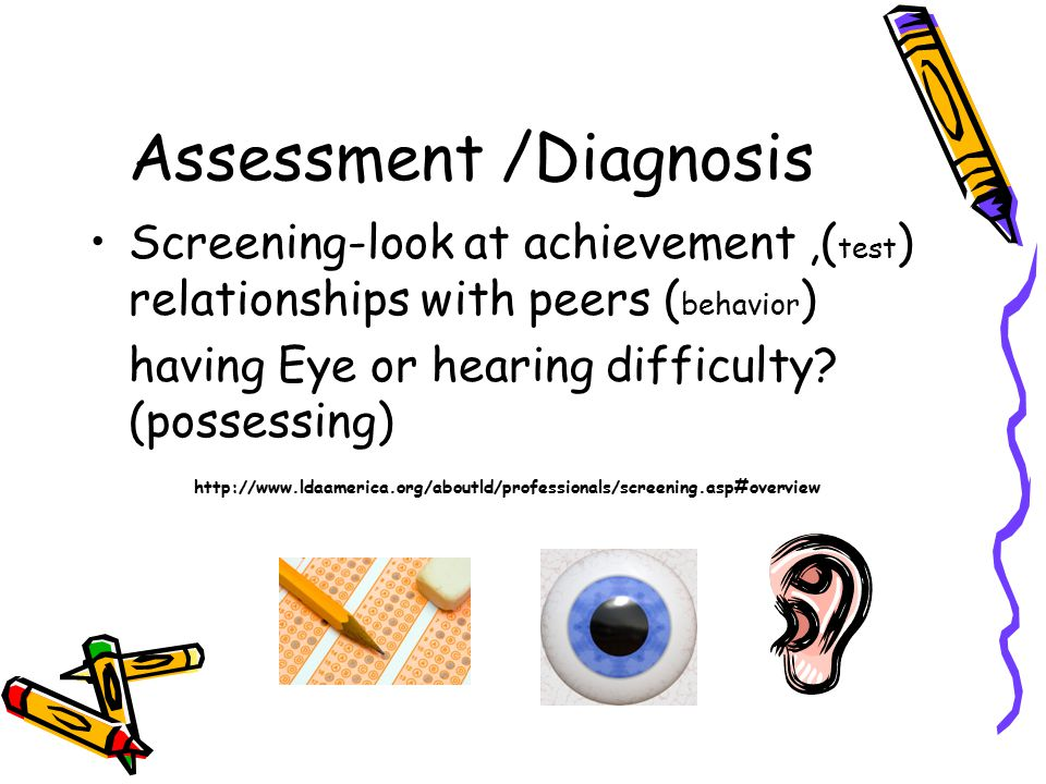 Assessment /Diagnosis Screening-look at achievement,( test ) relationships with peers ( behavior ) having Eye or hearing difficulty.