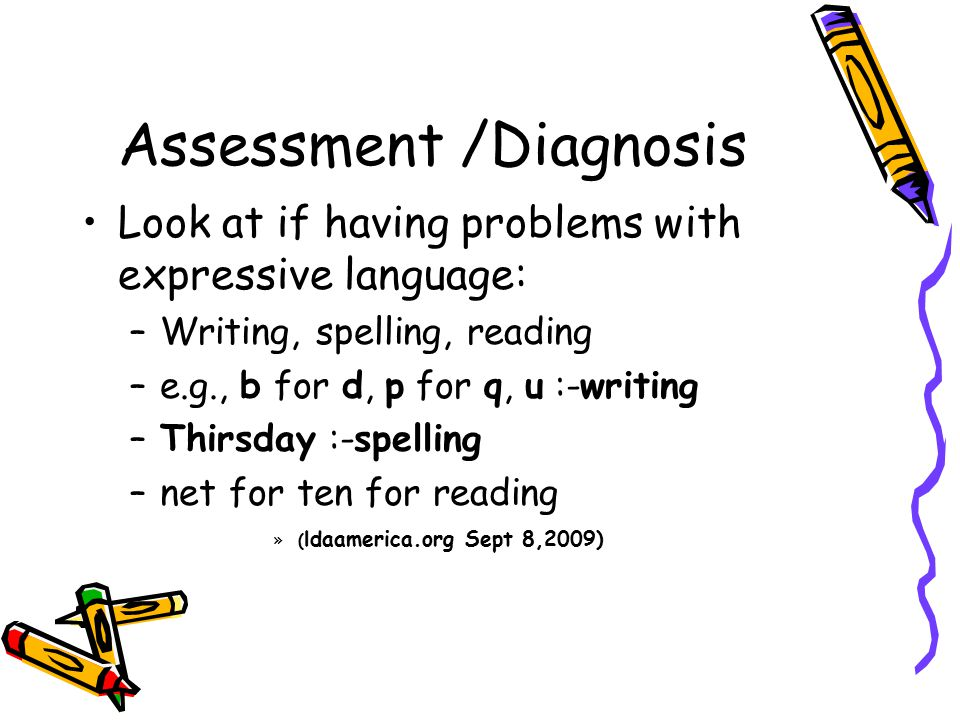 Assessment /Diagnosis Look at if having problems with expressive language: –Writing, spelling, reading –e.g., b for d, p for q, u :-writing –Thirsday :-spelling –net for ten for reading »( ldaamerica.org Sept 8,2009)