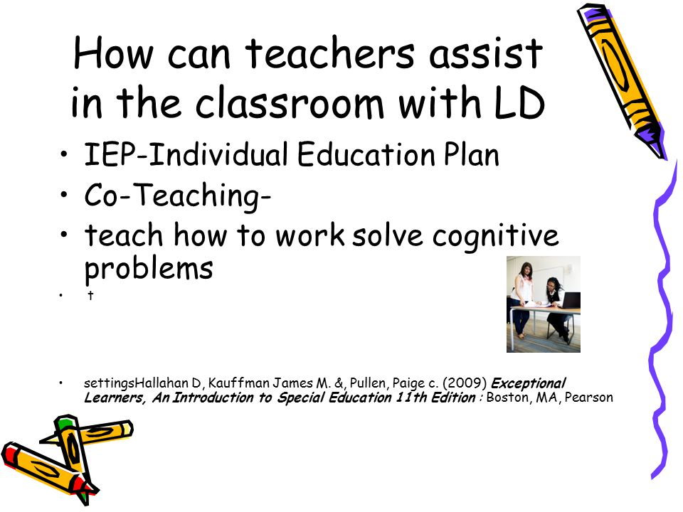 How can teachers assist in the classroom with LD IEP-Individual Education Plan Co-Teaching- teach how to work solve cognitive problems t settingsHallahan D, Kauffman James M.