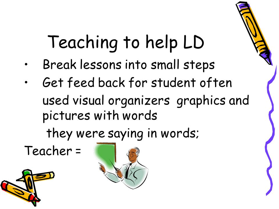 Teaching to help LD Break lessons into small steps Get feed back for student often used visual organizers graphics and pictures with words they were saying in words; Teacher =