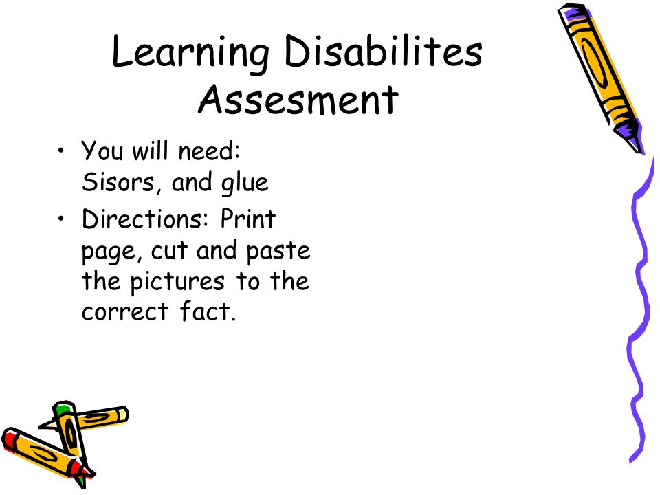 Learning Disabilites Assesment You will need: Sisors, and glue Directions: Print page, cut and paste the pictures to the correct fact.