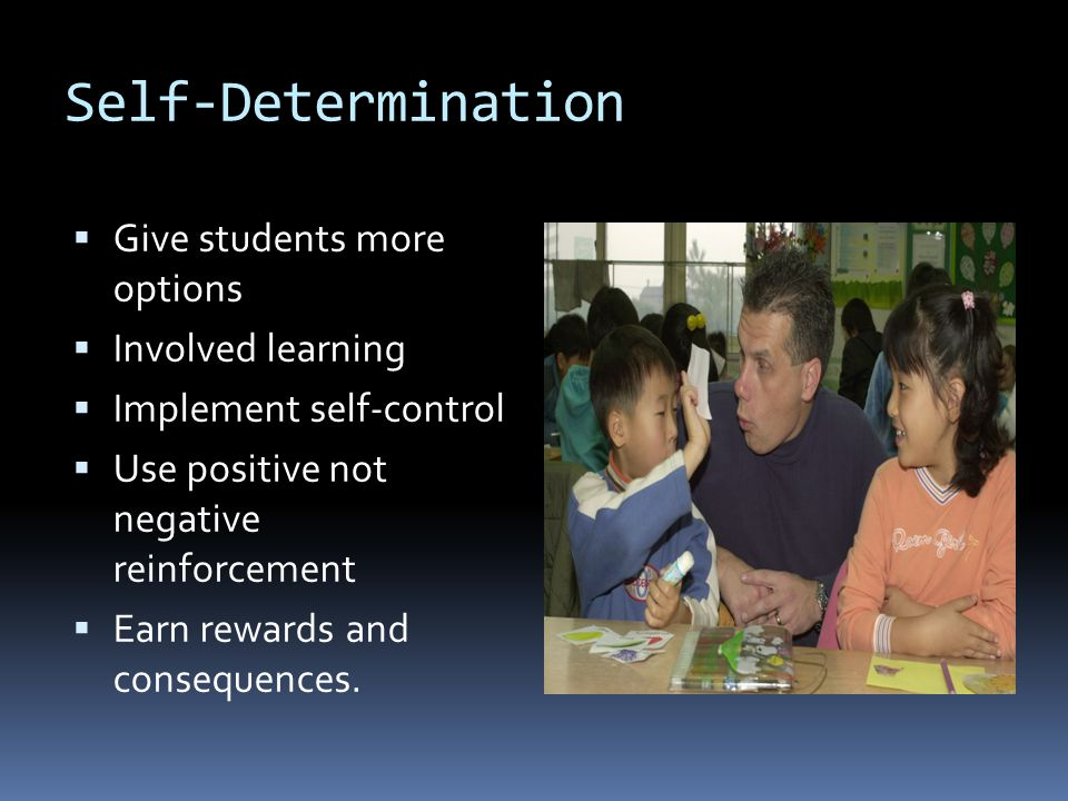 Self-Determination  Give students more options  Involved learning  Implement self-control  Use positive not negative reinforcement  Earn rewards and consequences.