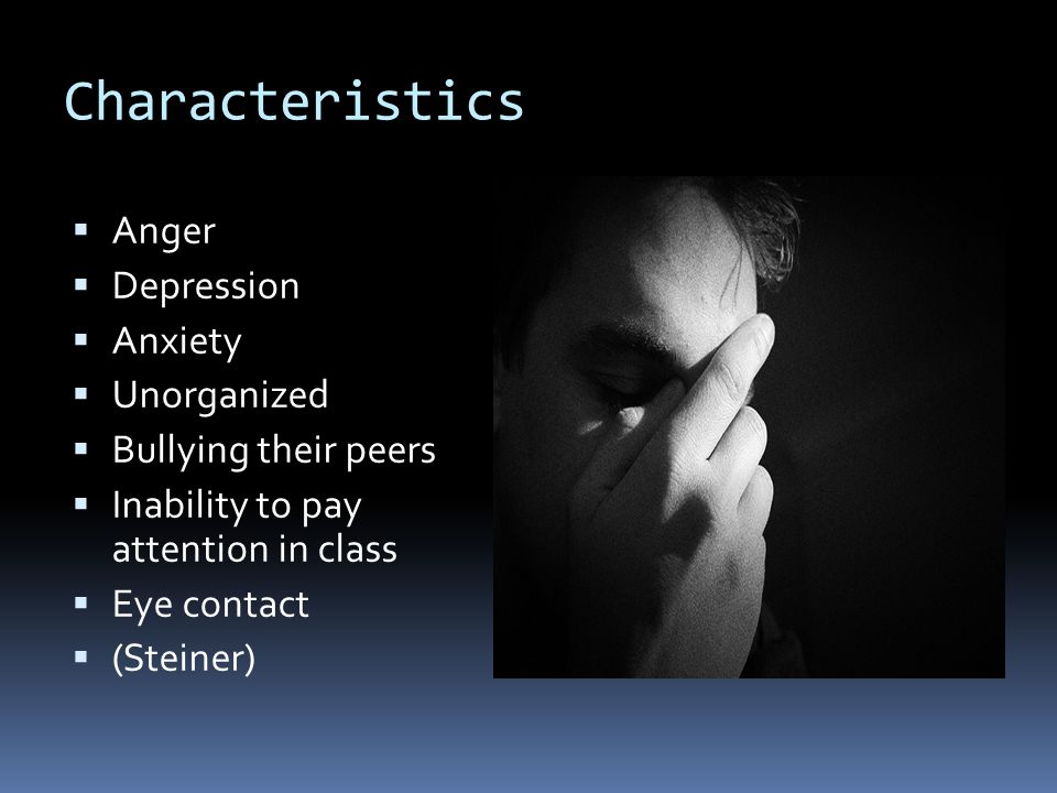 Characteristics  Anger  Depression  Anxiety  Unorganized  Bullying their peers  Inability to pay attention in class  Eye contact  (Steiner)