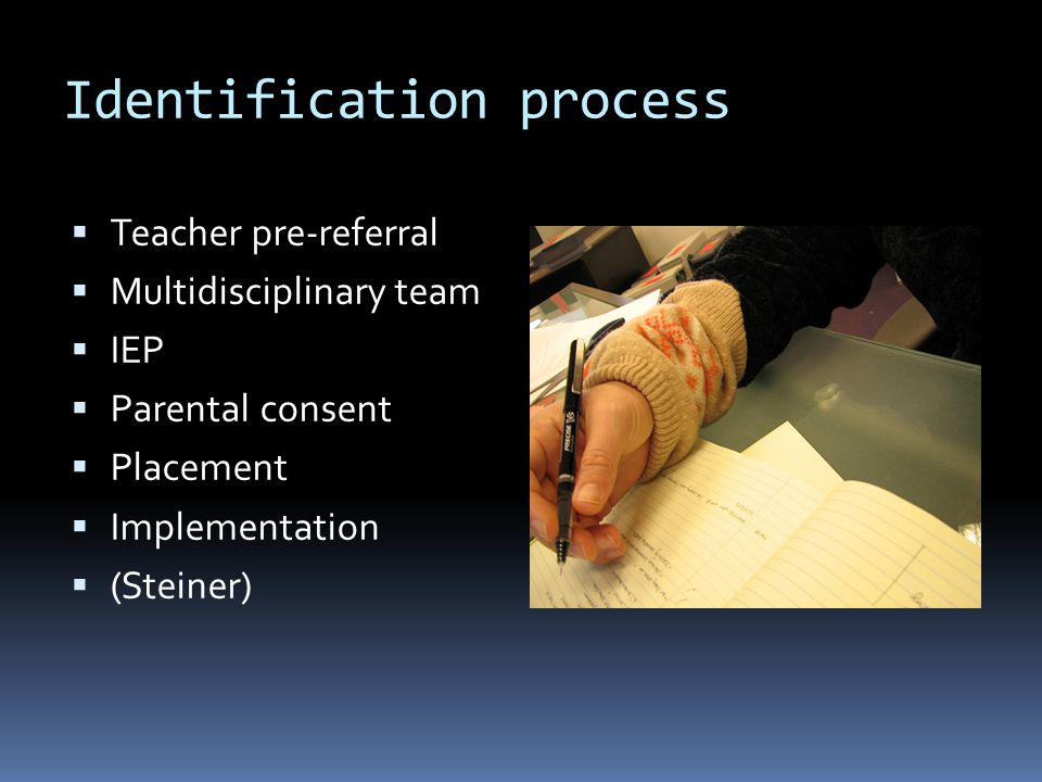 Identification process  Teacher pre-referral  Multidisciplinary team  IEP  Parental consent  Placement  Implementation  (Steiner)