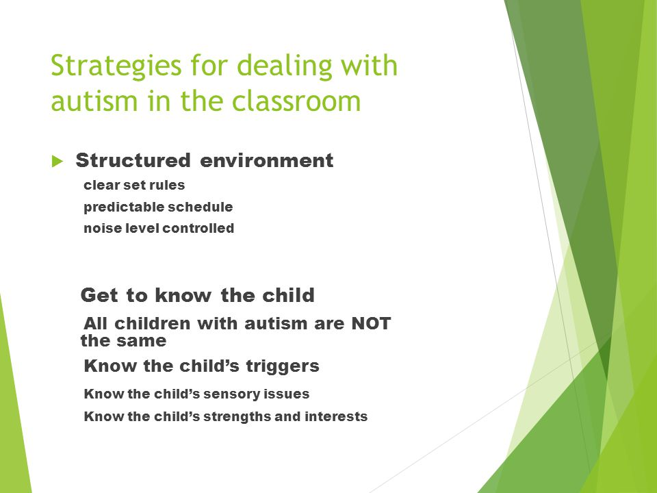 Strategies for dealing with autism in the classroom  Structured environment clear set rules predictable schedule noise level controlled Get to know t