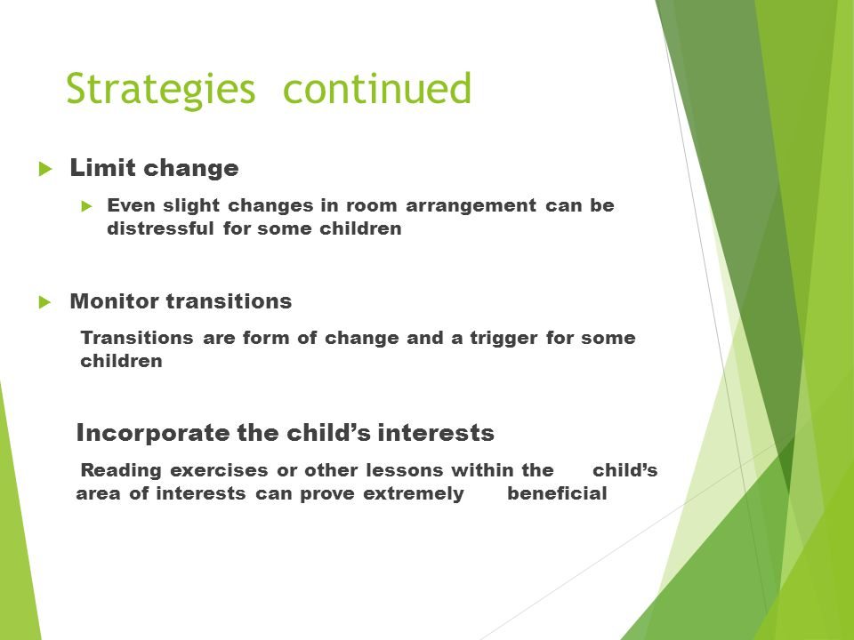 Strategies continued  Limit change  Even slight changes in room arrangement can be distressful for some children  Monitor transitions Transitions are form of change and a trigger for some children Incorporate the child's interests Reading exercises or other lessons within the child's area of interests can prove extremely beneficial