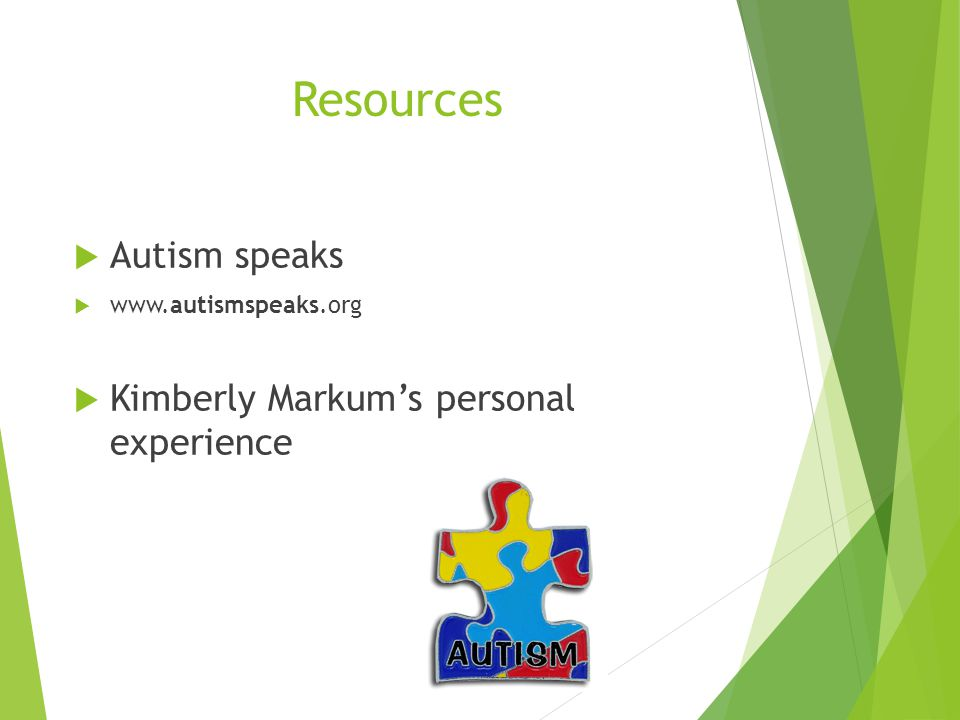 Resources  Autism speaks  www.autismspeaks.org  Kimberly Markum's personal experience