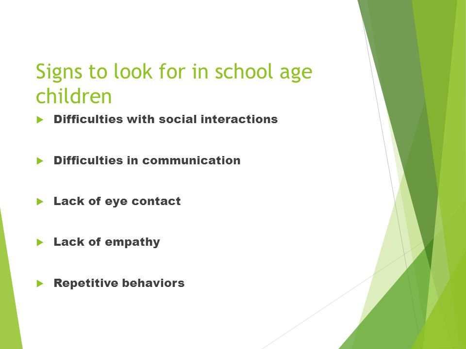 Signs to look for in school age children  Difficulties with social interactions  Difficulties in communication  Lack of eye contact  Lack of empathy  Repetitive behaviors