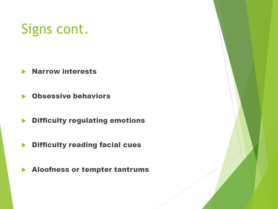 Signs cont.  Narrow interests  Obsessive behaviors  Difficulty regulating emotions  Difficulty reading facial cues  Aloofness or tempter tantrums