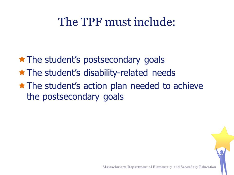 The TPF must include:  The student's postsecondary goals  The student's disability-related needs  The student's action plan needed to achieve the postsecondary goals Massachusetts Department of Elementary and Secondary Education