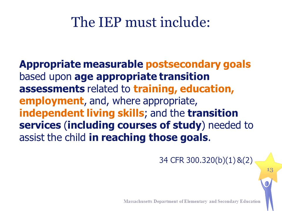 The IEP must include: Appropriate measurable postsecondary goals based upon age appropriate transition assessments related to training, education, employment, and, where appropriate, independent living skills; and the transition services (including courses of study) needed to assist the child in reaching those goals.