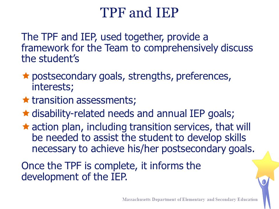 TPF and IEP The TPF and IEP, used together, provide a framework for the Team to comprehensively discuss the student's  postsecondary goals, strengths, preferences, interests;  transition assessments;  disability-related needs and annual IEP goals;  action plan, including transition services, that will be needed to assist the student to develop skills necessary to achieve his/her postsecondary goals.