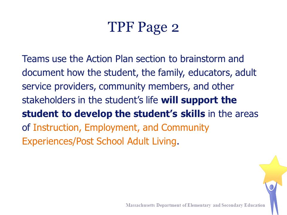 TPF Page 2 Teams use the Action Plan section to brainstorm and document how the student, the family, educators, adult service providers, community members, and other stakeholders in the student's life will support the student to develop the student's skills in the areas of Instruction, Employment, and Community Experiences/Post School Adult Living.