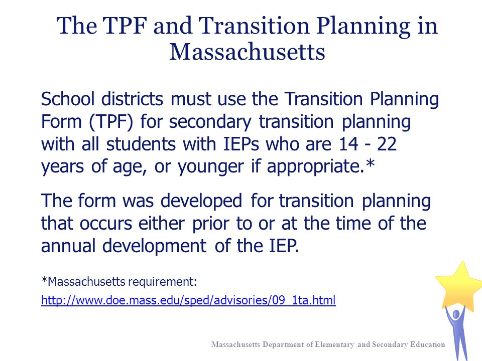 The TPF and Transition Planning in Massachusetts Massachusetts Department of Elementary and Secondary Education School districts must use the Transition Planning Form (TPF) for secondary transition planning with all students with IEPs who are 14 - 22 years of age, or younger if appropriate.* The form was developed for transition planning that occurs either prior to or at the time of the annual development of the IEP.