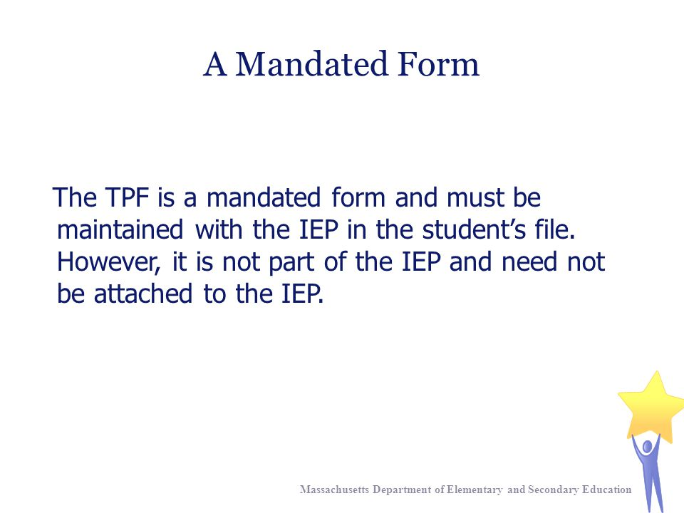 Massachusetts Department of Elementary and Secondary Education The TPF is a mandated form and must be maintained with the IEP in the student's file.