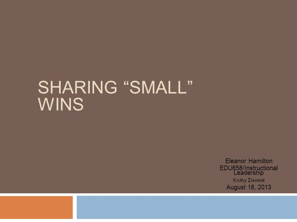 SHARING SMALL WINS Eleanor Hamilton EDU658/Instructional Leadership Kathy Zientek August 18, 2013