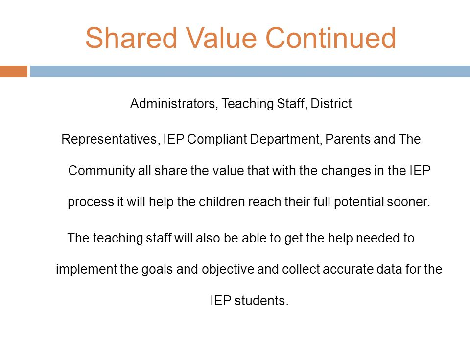 Shared Value Continued Administrators, Teaching Staff, District Representatives, IEP Compliant Department, Parents and The Community all share the value that with the changes in the IEP process it will help the children reach their full potential sooner.