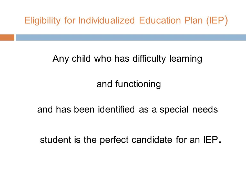 Eligibility for Individualized Education Plan (IEP ) Any child who has difficulty learning and functioning and has been identified as a special needs student is the perfect candidate for an IEP.